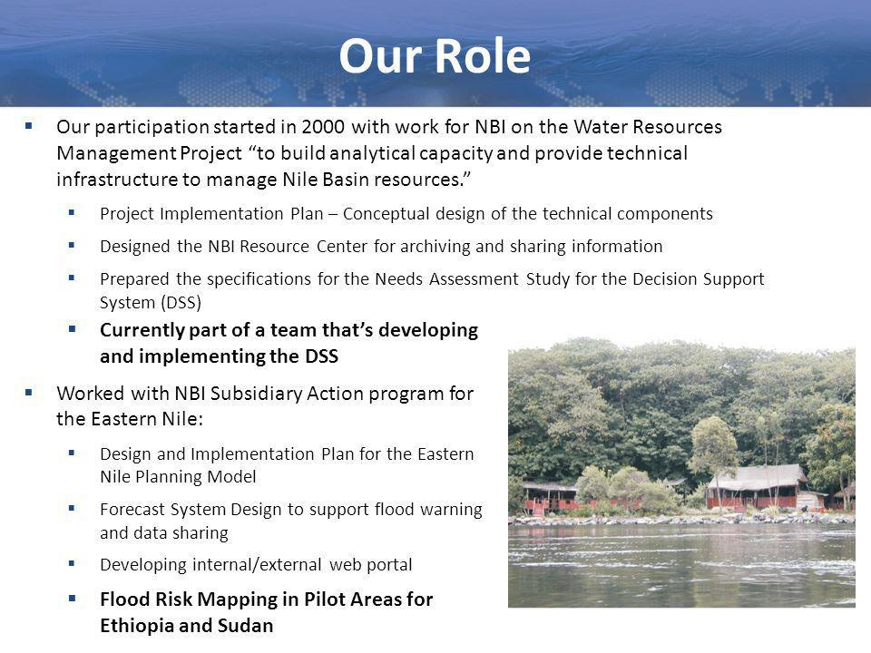 Our Role  Our participation started in 2000 with work for NBI on the Water Resources Management Project to build analytical capacity and provide technical infrastructure to manage Nile Basin resources.  Project Implementation Plan – Conceptual design of the technical components  Designed the NBI Resource Center for archiving and sharing information  Prepared the specifications for the Needs Assessment Study for the Decision Support System (DSS)  Currently part of a team that's developing and implementing the DSS  Worked with NBI Subsidiary Action program for the Eastern Nile:  Design and Implementation Plan for the Eastern Nile Planning Model  Forecast System Design to support flood warning and data sharing  Developing internal/external web portal  Flood Risk Mapping in Pilot Areas for Ethiopia and Sudan