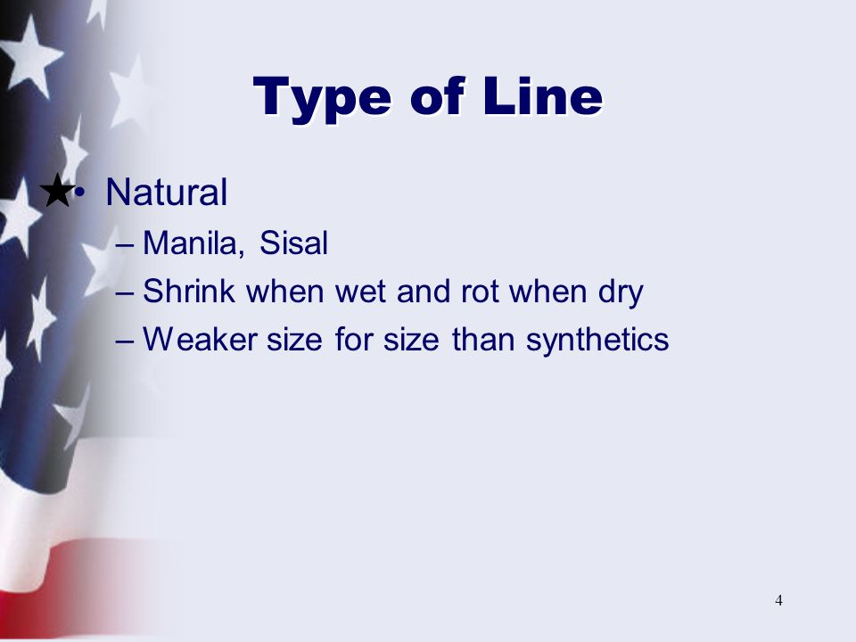 5 Type of Line (cont'd) Synthetics –Nylon –Strongest size for size of synthetic –Stretches most, resists chafing –Does not shrink when wet –Good for dock lines, towing and anchoring