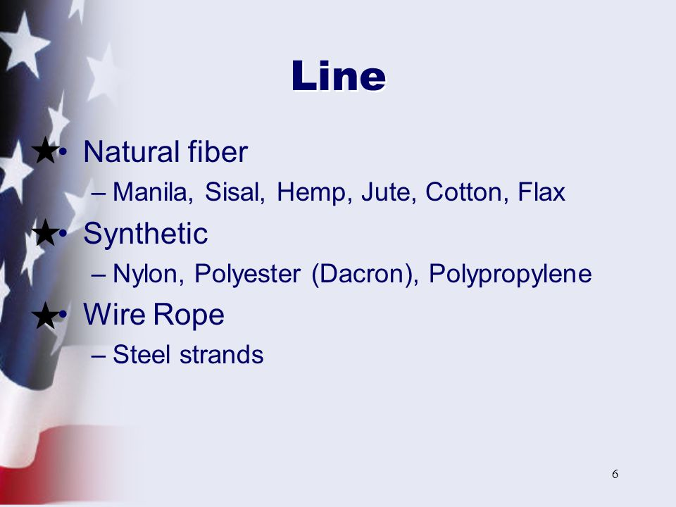 7 Natural Fiber Line Best is Manila –Has strength, durability & minimal stretch Sisal is cheaper, but inferior Disadvantages –Shrink when wet –Rot if stowed wet –Size for size, weaker than synthetic