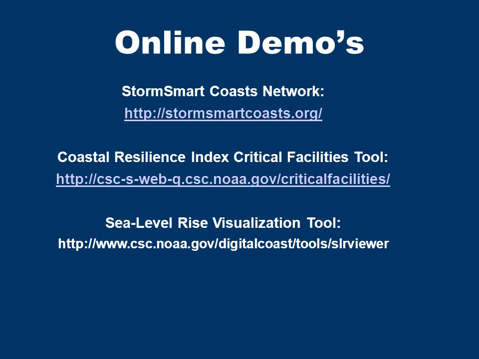 Online Demo's StormSmart Coasts Network: http://stormsmartcoasts.org/ Coastal Resilience Index Critical Facilities Tool: http://csc-s-web-q.csc.noaa.gov/criticalfacilities/ Sea-Level Rise Visualization Tool: http://www.csc.noaa.gov/digitalcoast/tools/slrviewer