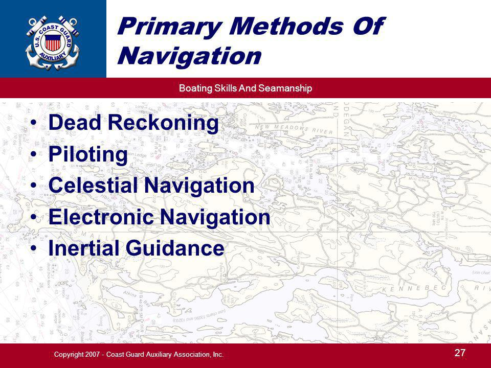 Boating Skills And Seamanship 27 Copyright 2007 - Coast Guard Auxiliary Association, Inc. Primary Methods Of Navigation Dead Reckoning Piloting Celest