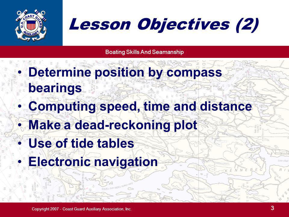 Boating Skills And Seamanship 3 Copyright 2007 - Coast Guard Auxiliary Association, Inc. Lesson Objectives (2) Determine position by compass bearings