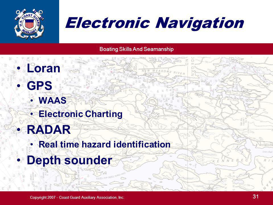 Boating Skills And Seamanship 31 Copyright 2007 - Coast Guard Auxiliary Association, Inc. Electronic Navigation Loran GPS WAAS Electronic Charting RAD