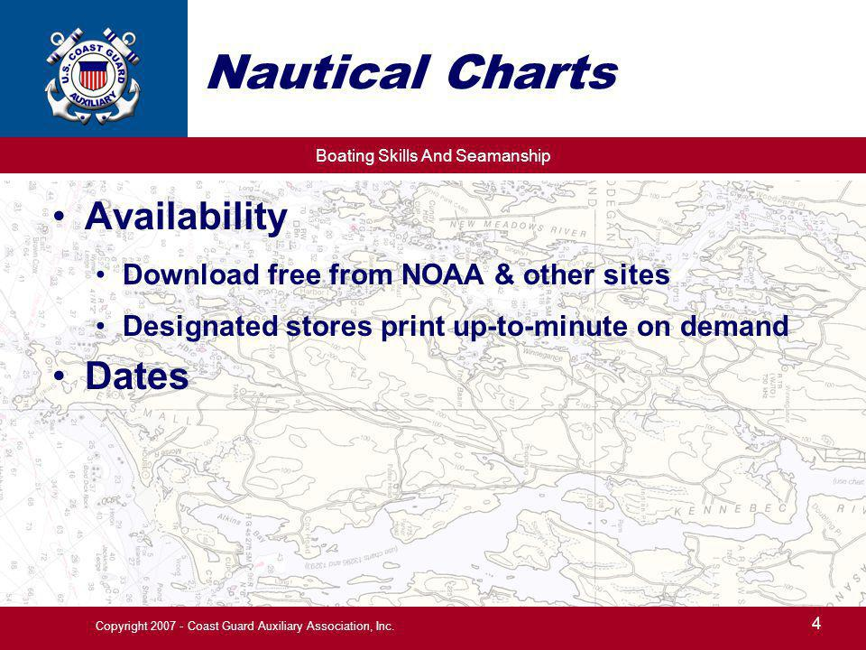 Boating Skills And Seamanship 4 Copyright 2007 - Coast Guard Auxiliary Association, Inc. Nautical Charts Availability Download free from NOAA & other