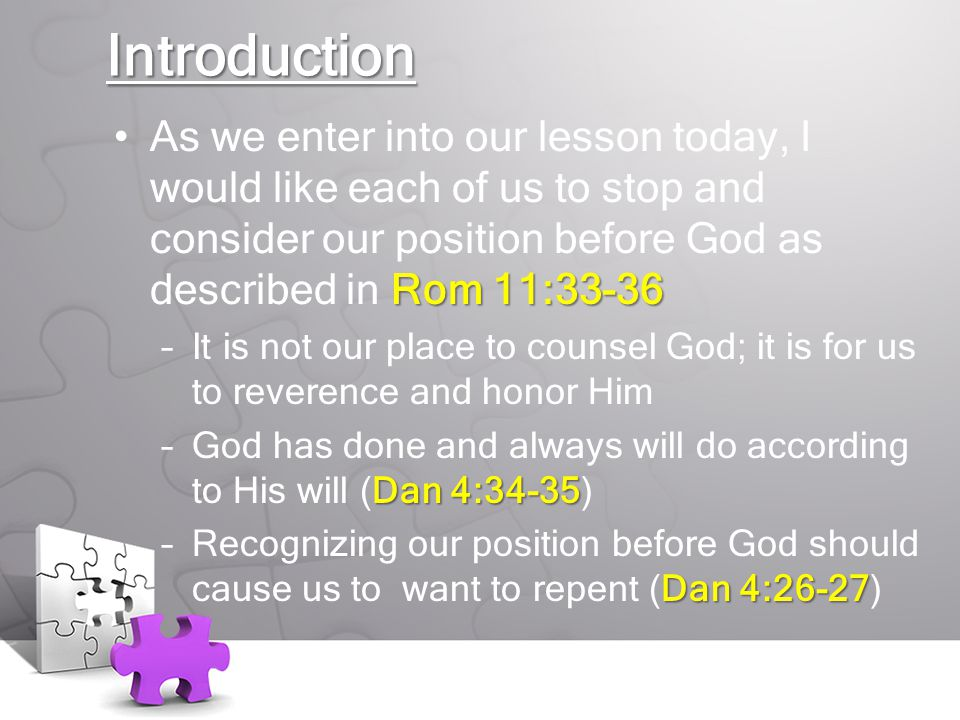 Introduction Rom 11:33-36As we enter into our lesson today, I would like each of us to stop and consider our position before God as described in Rom 11:33-36 –It is not our place to counsel God; it is for us to reverence and honor Him Dan 4:34-35 –God has done and always will do according to His will (Dan 4:34-35) Dan 4:26-27 –Recognizing our position before God should cause us to want to repent (Dan 4:26-27)
