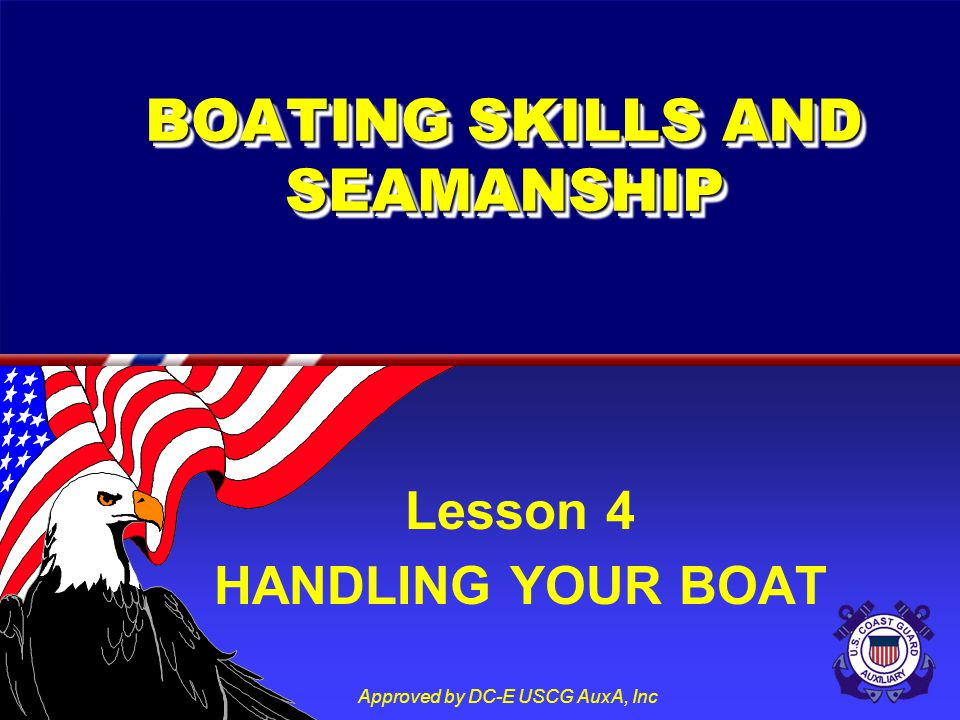 Approved by DC-E USCG AuxA, Inc BOATING SKILLS AND SEAMANSHIP Lesson 4 HANDLING YOUR BOAT