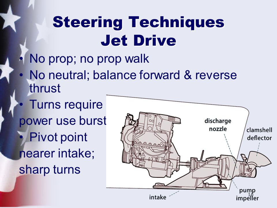 16 Steering Techniques Jet Drive No prop; no prop walk No neutral; balance forward & reverse thrust Turns require power use burst Pivot point nearer intake; sharp turns