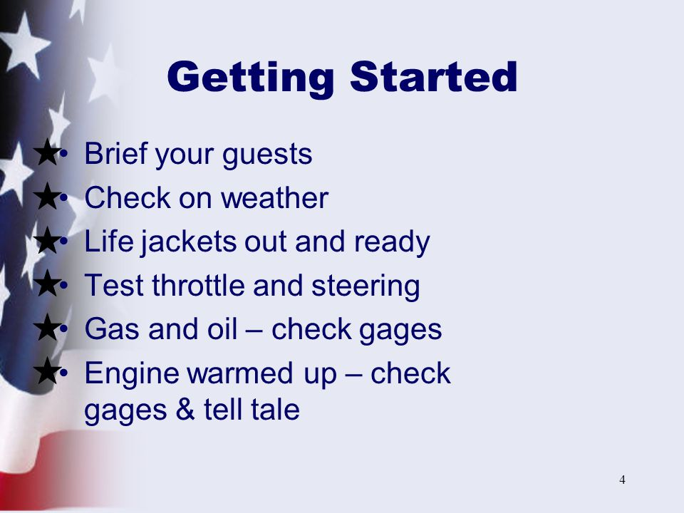 4 Getting Started Brief your guests Check on weather Life jackets out and ready Test throttle and steering Gas and oil – check gages Engine warmed up – check gages & tell tale