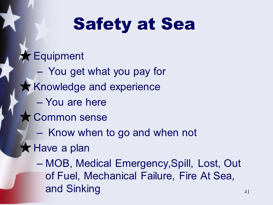 41 Safety at Sea Equipment – You get what you pay for Knowledge and experience –You are here Common sense – Know when to go and when not Have a plan –MOB, Medical Emergency,Spill, Lost, Out of Fuel, Mechanical Failure, Fire At Sea, and Sinking