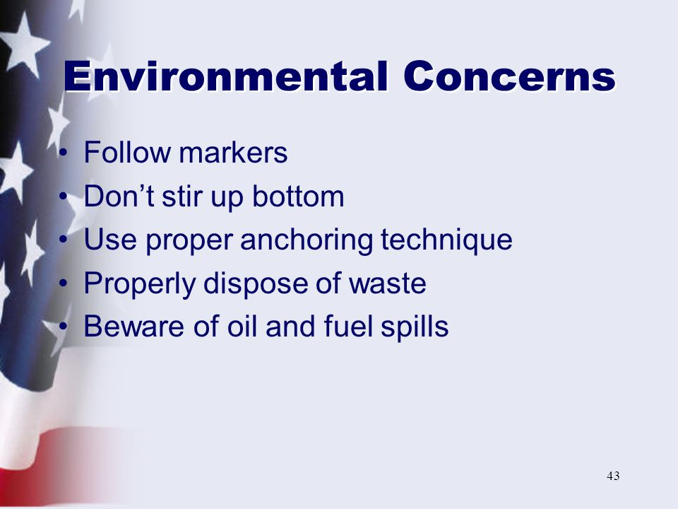 43 Environmental Concerns Follow markers Don't stir up bottom Use proper anchoring technique Properly dispose of waste Beware of oil and fuel spills