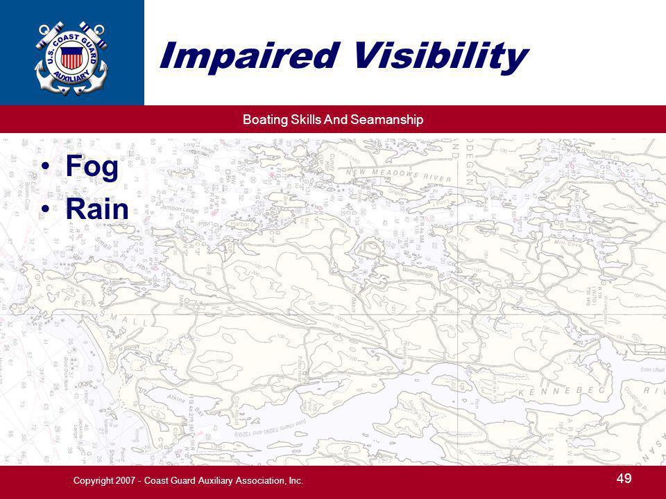 Boating Skills And Seamanship 49 Copyright 2007 - Coast Guard Auxiliary Association, Inc. Impaired Visibility Fog Rain