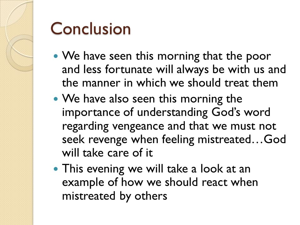 Conclusion We have seen this morning that the poor and less fortunate will always be with us and the manner in which we should treat them We have also seen this morning the importance of understanding God's word regarding vengeance and that we must not seek revenge when feeling mistreated…God will take care of it This evening we will take a look at an example of how we should react when mistreated by others
