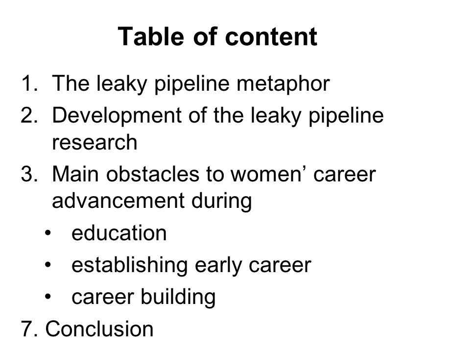 Table of content 1.The leaky pipeline metaphor 2.Development of the leaky pipeline research 3.Main obstacles to women' career advancement during education establishing early career career building 7.