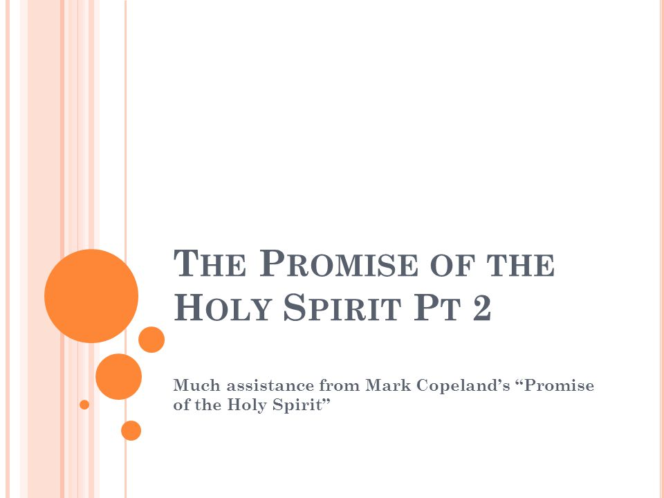 "T HE P ROMISE OF THE H OLY S PIRIT P T 2 Much assistance from Mark Copeland's ""Promise of the Holy Spirit"""