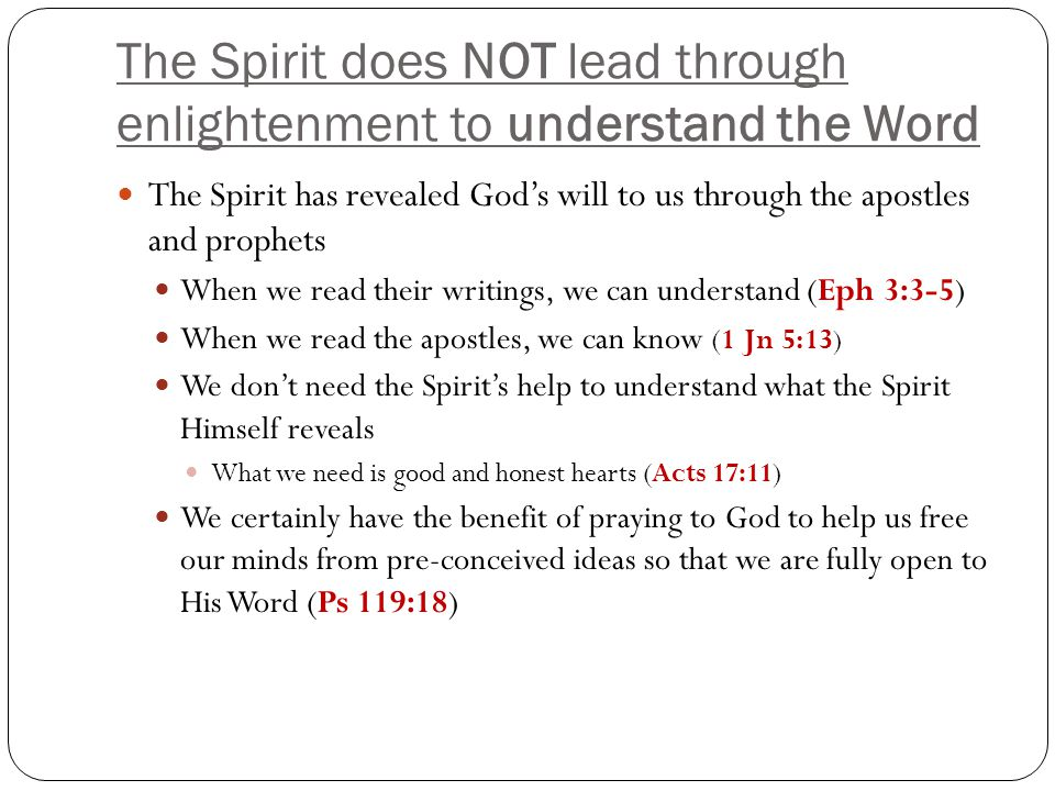 The Spirit does NOT lead through enlightenment to understand the Word The Spirit has revealed God's will to us through the apostles and prophets When we read their writings, we can understand (Eph 3:3-5) When we read the apostles, we can know (1 Jn 5:13 ) We don't need the Spirit's help to understand what the Spirit Himself reveals What we need is good and honest hearts (Acts 17:11) We certainly have the benefit of praying to God to help us free our minds from pre-conceived ideas so that we are fully open to His Word (Ps 119:18)