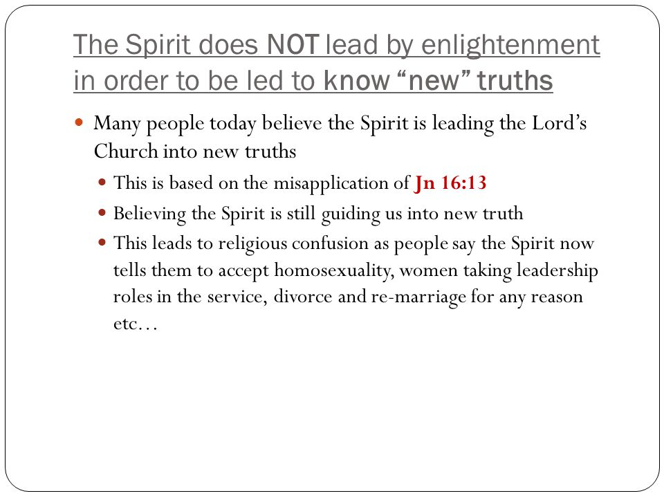 The Spirit does NOT lead by enlightenment in order to be led to know new truths Many people today believe the Spirit is leading the Lord's Church into new truths This is based on the misapplication of Jn 16:13 Believing the Spirit is still guiding us into new truth This leads to religious confusion as people say the Spirit now tells them to accept homosexuality, women taking leadership roles in the service, divorce and re-marriage for any reason etc…