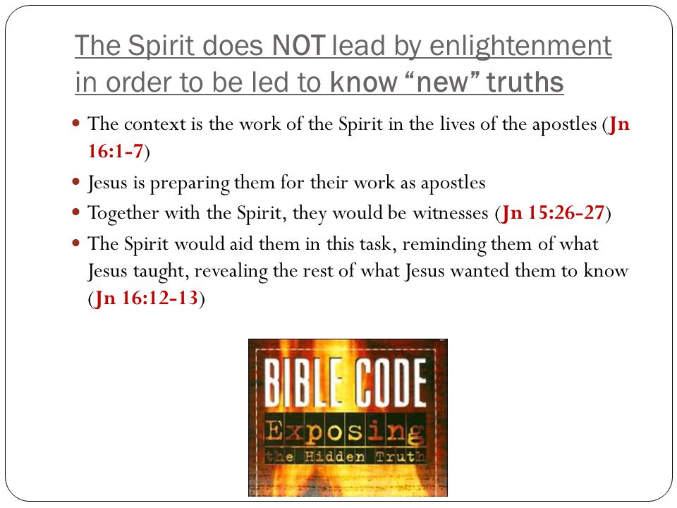 The Spirit does NOT lead by enlightenment in order to be led to know new truths The context is the work of the Spirit in the lives of the apostles (Jn 16:1-7) Jesus is preparing them for their work as apostles Together with the Spirit, they would be witnesses (Jn 15:26-27) The Spirit would aid them in this task, reminding them of what Jesus taught, revealing the rest of what Jesus wanted them to know (Jn 16:12-13)