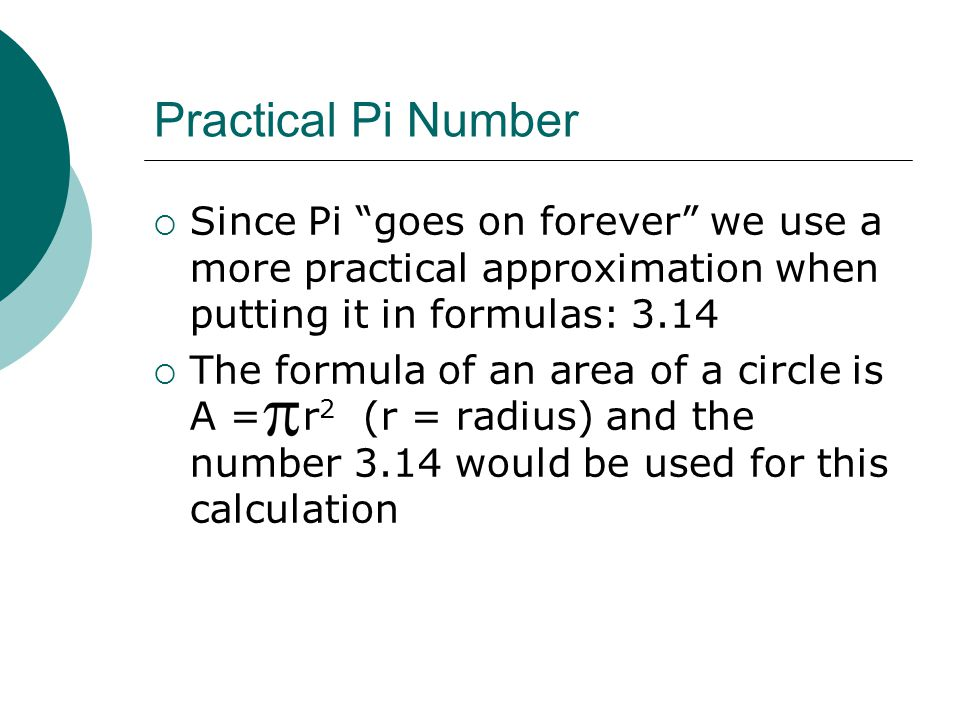 Practical Pi Number  Since Pi goes on forever we use a more practical approximation when putting it in formulas: 3.14  The formula of an area of a circle is A = r 2 (r = radius) and the number 3.14 would be used for this calculation