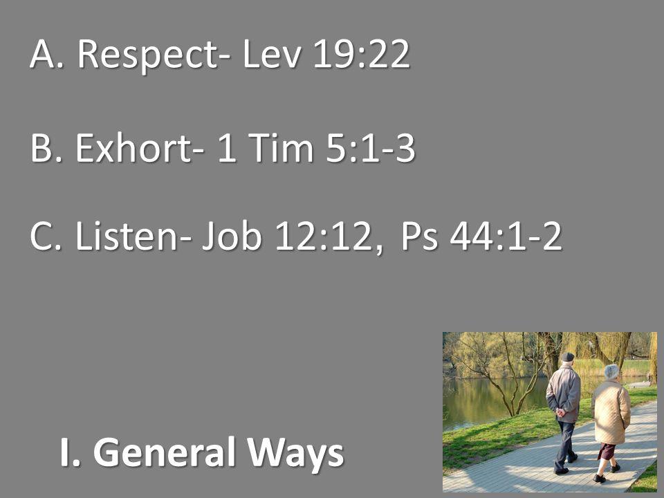 I. General Ways A. Respect- Lev 19:22 B. Exhort- 1 Tim 5:1-3 C. Listen- Job 12:12, Ps 44:1-2