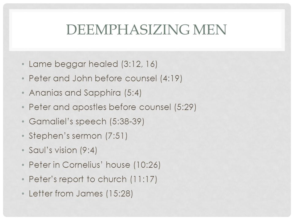 DEEMPHASIZING MEN Lame beggar healed (3:12, 16) Peter and John before counsel (4:19) Ananias and Sapphira (5:4) Peter and apostles before counsel (5:29) Gamaliel's speech (5:38-39) Stephen's sermon (7:51) Saul's vision (9:4) Peter in Cornelius' house (10:26) Peter's report to church (11:17) Letter from James (15:28)