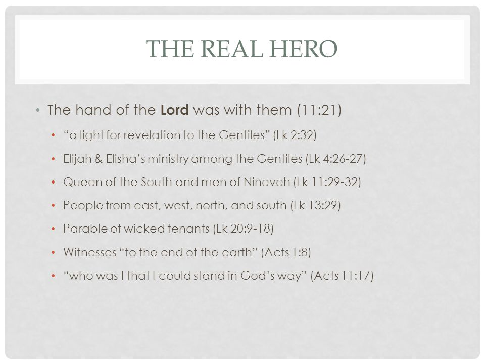 THE REAL HERO The hand of the Lord was with them (11:21) a light for revelation to the Gentiles (Lk 2:32) Elijah & Elisha's ministry among the Gentiles (Lk 4:26-27) Queen of the South and men of Nineveh (Lk 11:29-32) People from east, west, north, and south (Lk 13:29) Parable of wicked tenants (Lk 20:9-18) Witnesses to the end of the earth (Acts 1:8) who was I that I could stand in God's way (Acts 11:17)