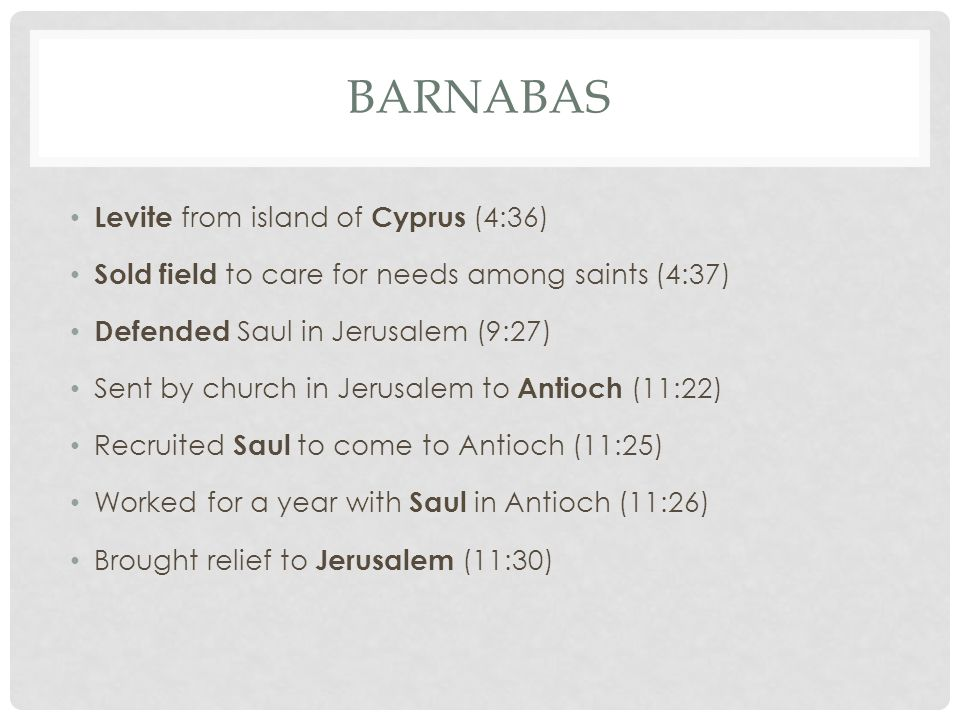 BARNABAS Levite from island of Cyprus (4:36) Sold field to care for needs among saints (4:37) Defended Saul in Jerusalem (9:27) Sent by church in Jerusalem to Antioch (11:22) Recruited Saul to come to Antioch (11:25) Worked for a year with Saul in Antioch (11:26) Brought relief to Jerusalem (11:30)