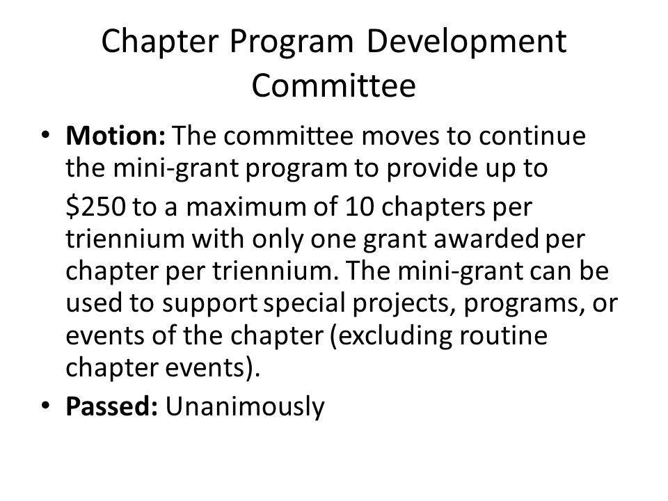 Chapter Program Development Committee Motion: The committee moves to continue the mini-grant program to provide up to $250 to a maximum of 10 chapters per triennium with only one grant awarded per chapter per triennium.