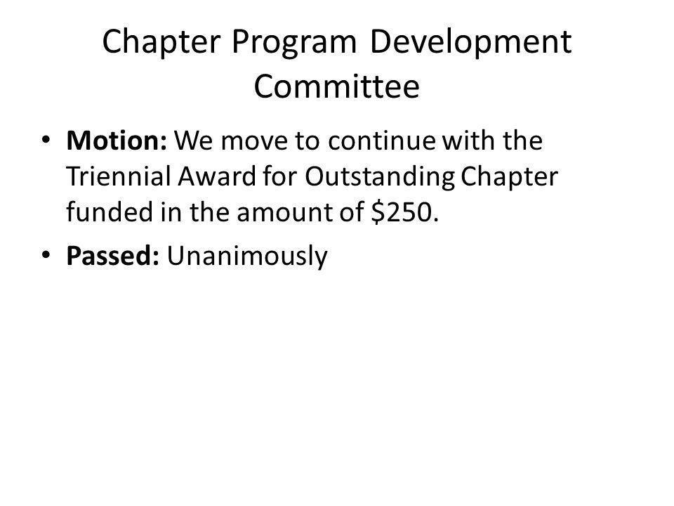 Chapter Program Development Committee Motion: We move to continue with the Triennial Award for Outstanding Chapter funded in the amount of $250.