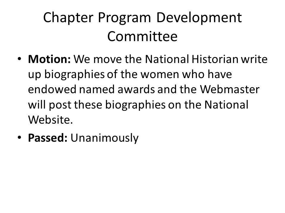 Chapter Program Development Committee Motion: We move the National Historian write up biographies of the women who have endowed named awards and the Webmaster will post these biographies on the National Website.