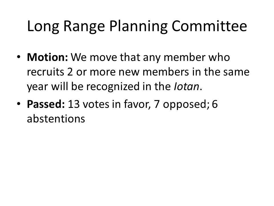 Long Range Planning Committee Motion: We move that any member who recruits 2 or more new members in the same year will be recognized in the Iotan.