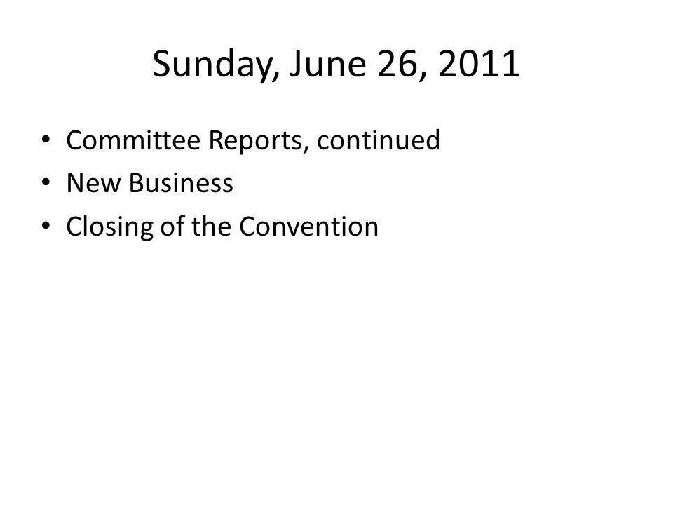 Sunday, June 26, 2011 Committee Reports, continued New Business Closing of the Convention