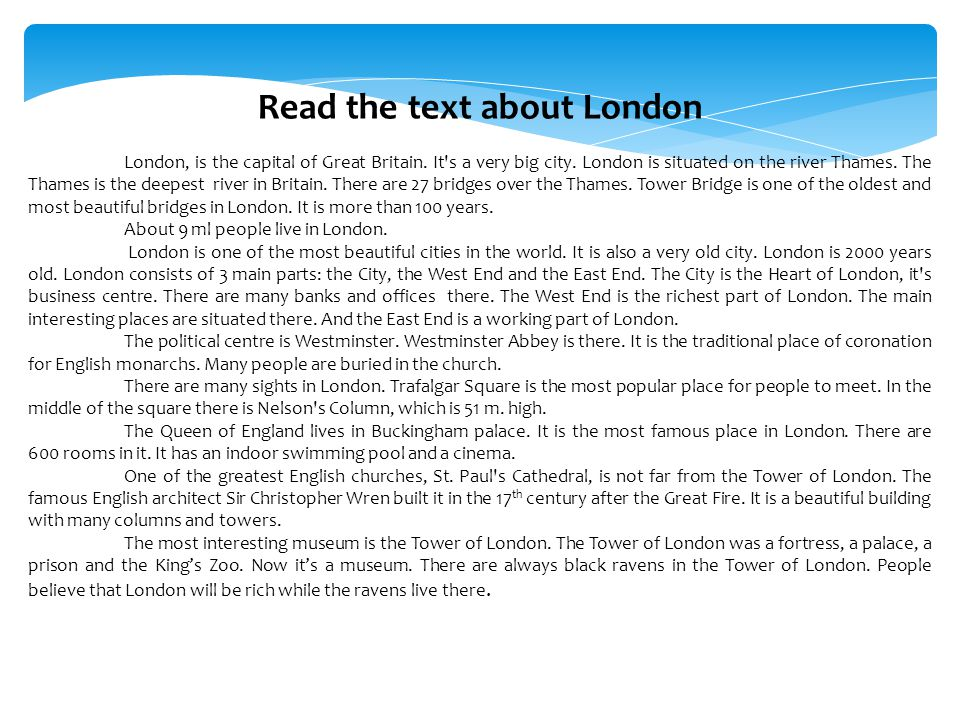 Read the text about London London, is the capital of Great Britain. It's a very big city. London is situated on the river Thames. The Thames is the de