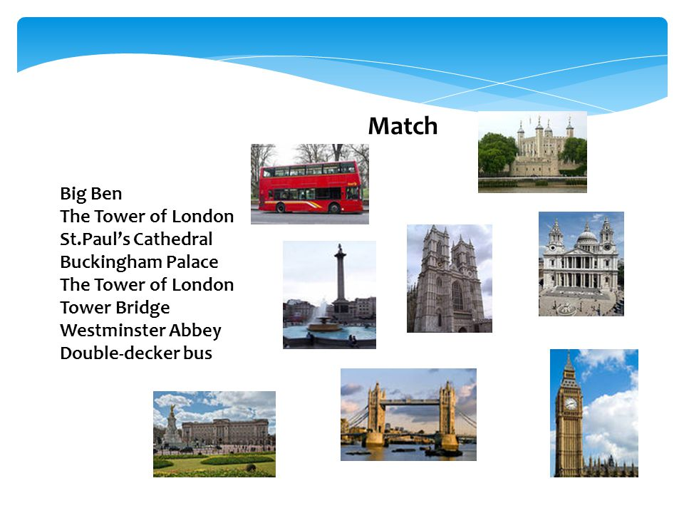 Match Big Ben The Tower of London St.Paul's Cathedral Buckingham Palace The Tower of London Tower Bridge Westminster Abbey Double-decker bus