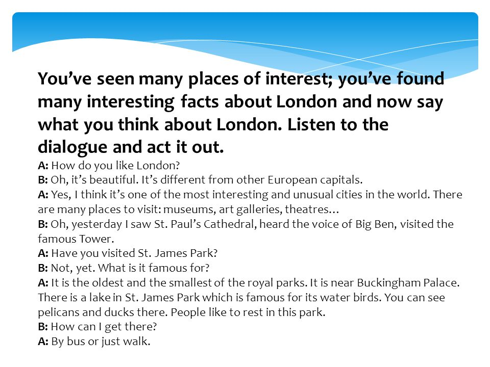 You've seen many places of interest; you've found many interesting facts about London and now say what you think about London. Listen to the dialogue
