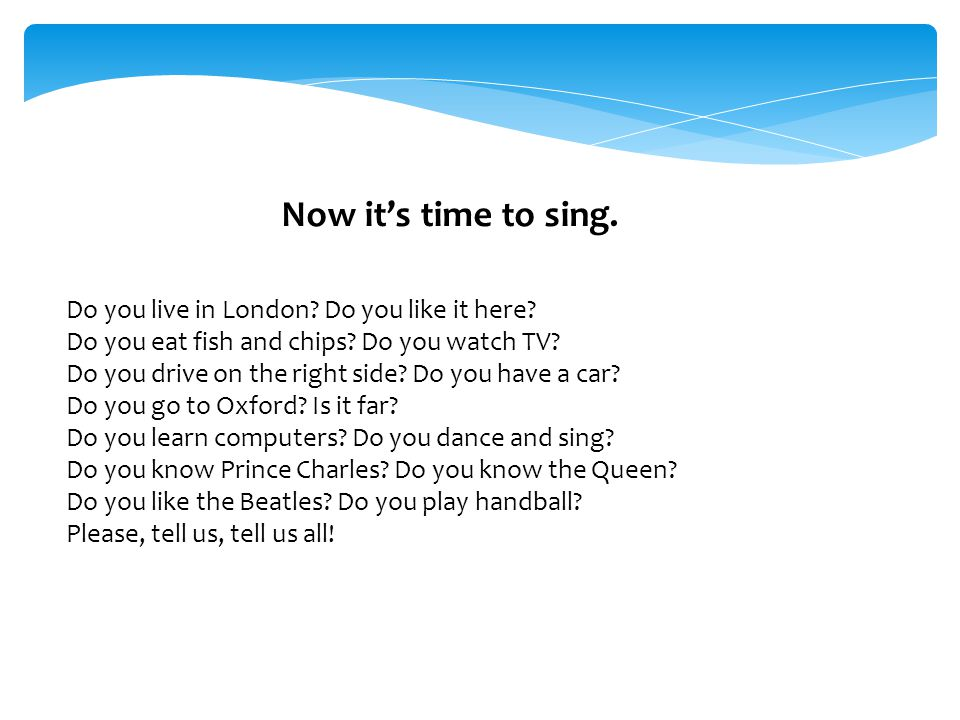 Now it's time to sing.Do you live in London. Do you like it here.