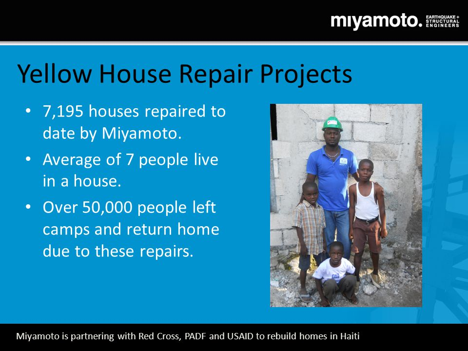 Miyamoto is partnering with Red Cross, PADF and USAID to rebuild homes in Haiti 7,195 houses repaired to date by Miyamoto.