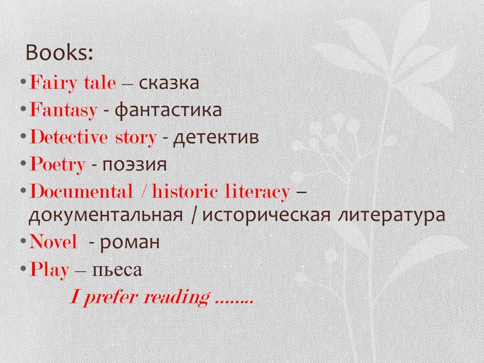Books: Fairy tale – сказка Fantasy - фантастика Detective story - детектив Poetry - поэзия Documental / historic literacy – документальная / историческая литература Novel - роман Play – пьеса I prefer reading ……..