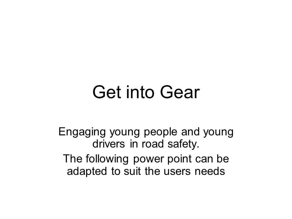 Get into Gear Engaging young people and young drivers in road safety.