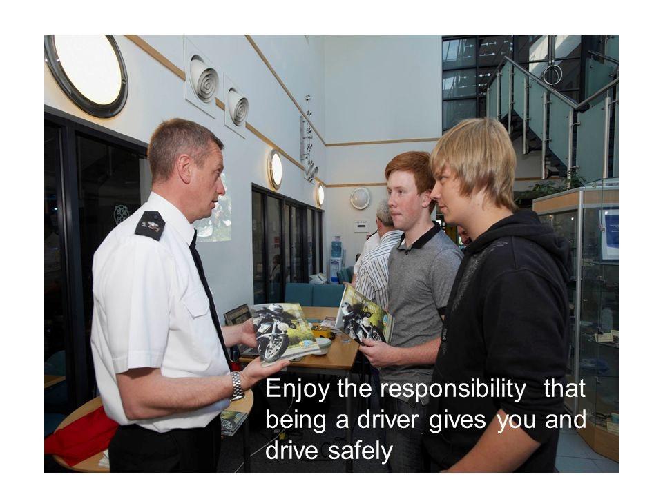 Enjoy the responsibility that being a driver gives you and drive safely