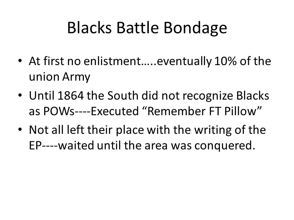 Blacks Battle Bondage At first no enlistment…..eventually 10% of the union Army Until 1864 the South did not recognize Blacks as POWs----Executed Remember FT Pillow Not all left their place with the writing of the EP----waited until the area was conquered.