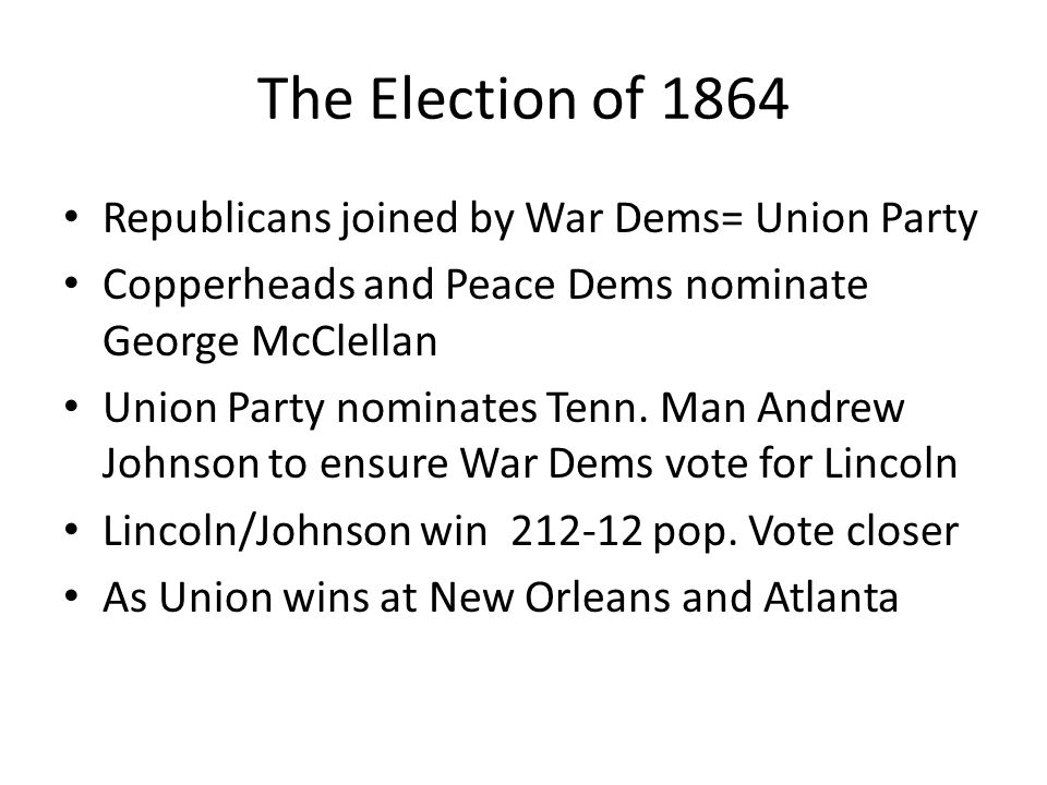 The Election of 1864 Republicans joined by War Dems= Union Party Copperheads and Peace Dems nominate George McClellan Union Party nominates Tenn.