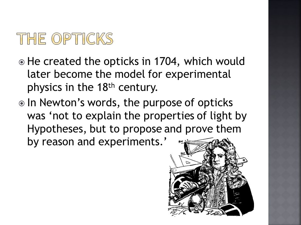  He created the opticks in 1704, which would later become the model for experimental physics in the 18 th century.