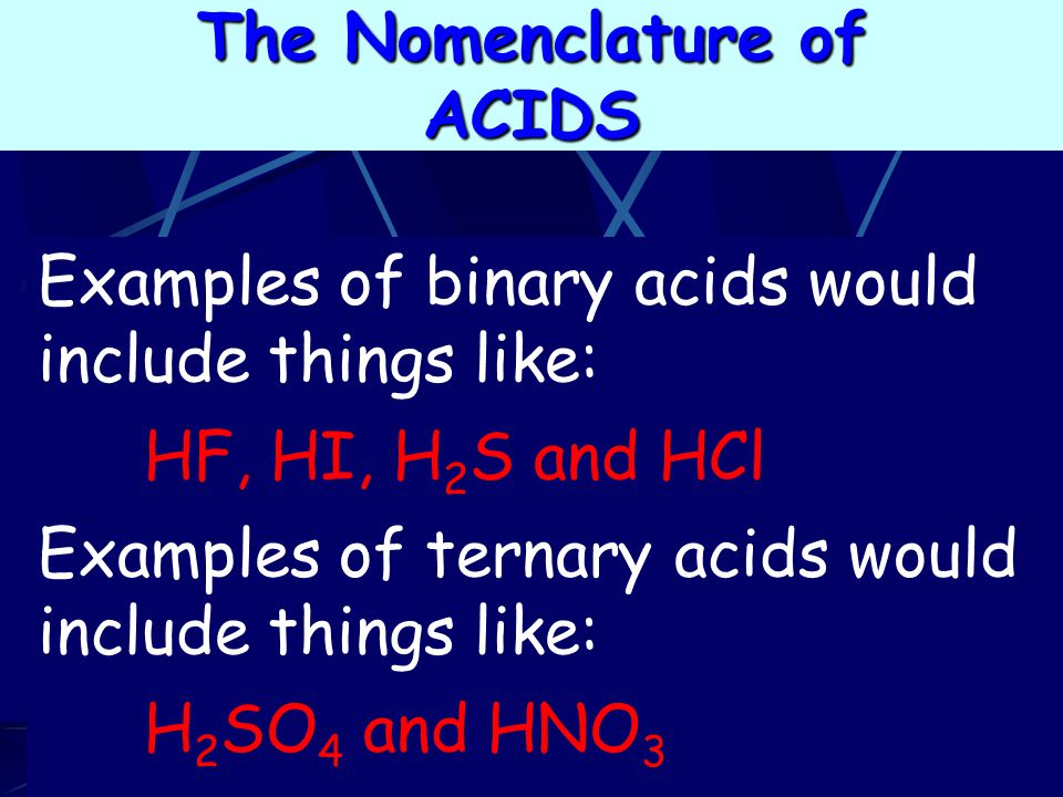 Examples of binary acids would include things like: HF, HI, H 2 S and HCl Examples of ternary acids would include things like: H 2 SO 4 and HNO 3 The