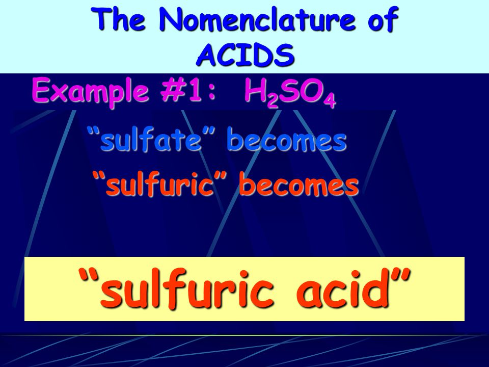 sulfuric acid sulfuric becomes sulfuric becomes sulfate becomes Example #1: H 2 SO 4 Example #1: H 2 SO 4 The Nomenclature of ACIDS