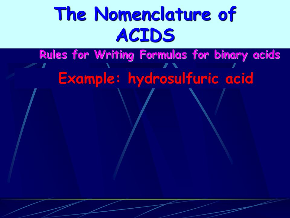 Rules for Writing Formulas for binary acids Example: hydrosulfuric acid The Nomenclature of ACIDS