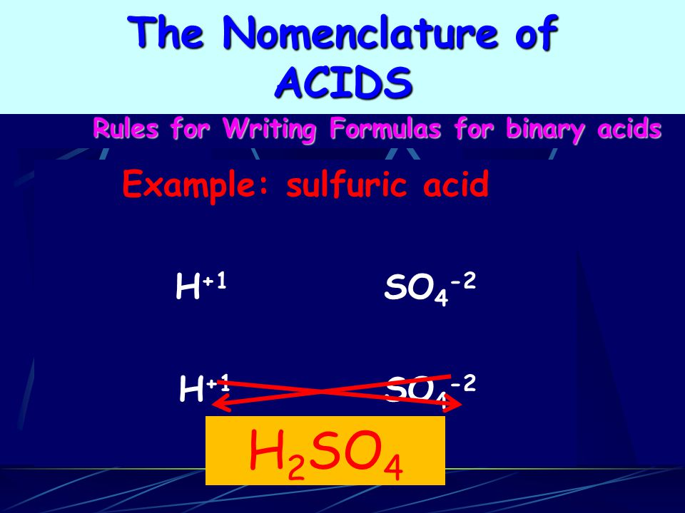 Rules for Writing Formulas for binary acids Example: sulfuric acid H +1 SO 4 -2 H 2 SO 4 The Nomenclature of ACIDS