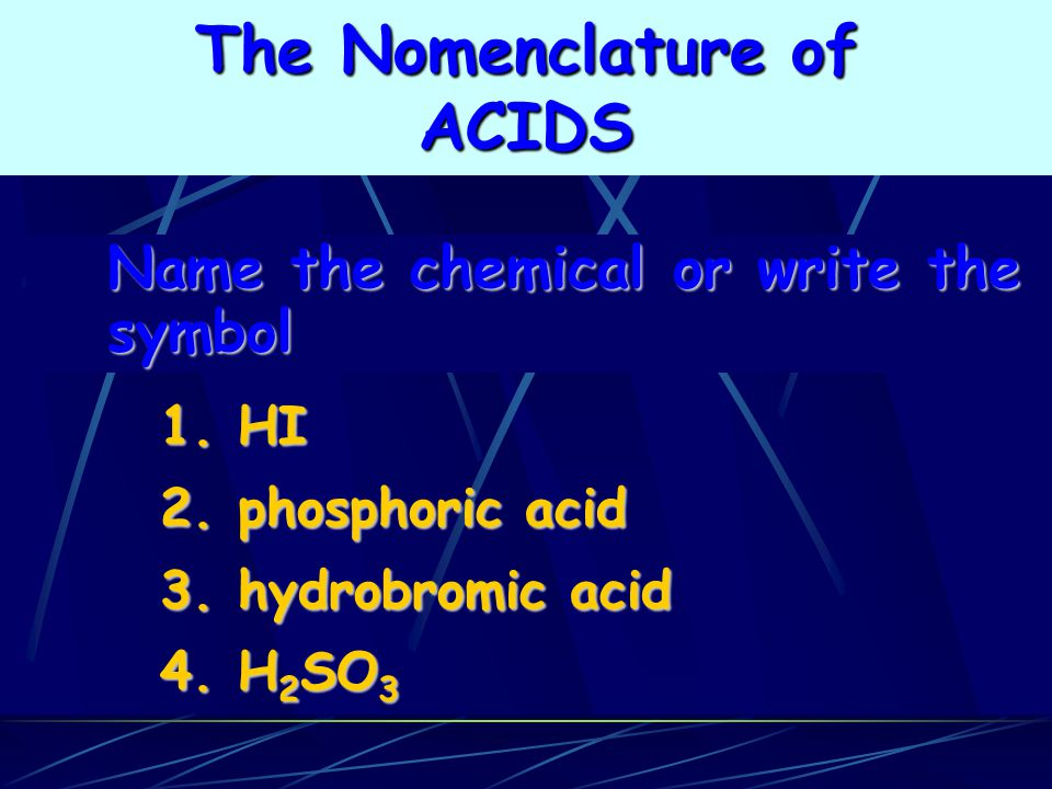 1. HI 2. phosphoric acid 3. hydrobromic acid 4. H 2 SO 3 Name the chemical or write the symbol The Nomenclature of ACIDS