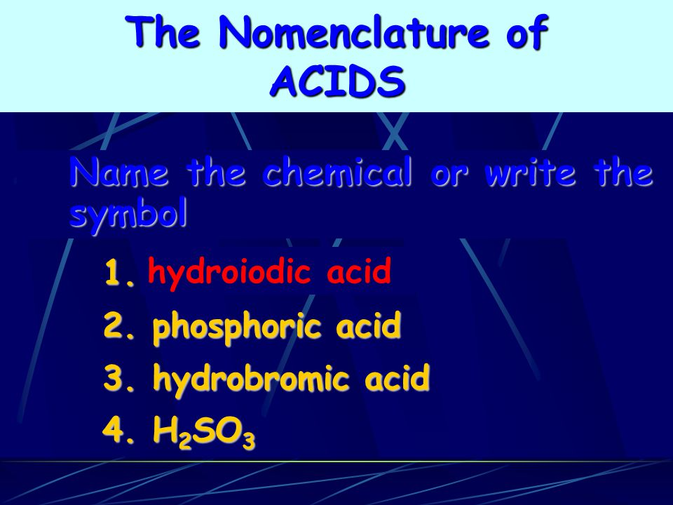 hydroiodic acid 1. 2. phosphoric acid 3. hydrobromic acid 4. H 2 SO 3 Name the chemical or write the symbol The Nomenclature of ACIDS