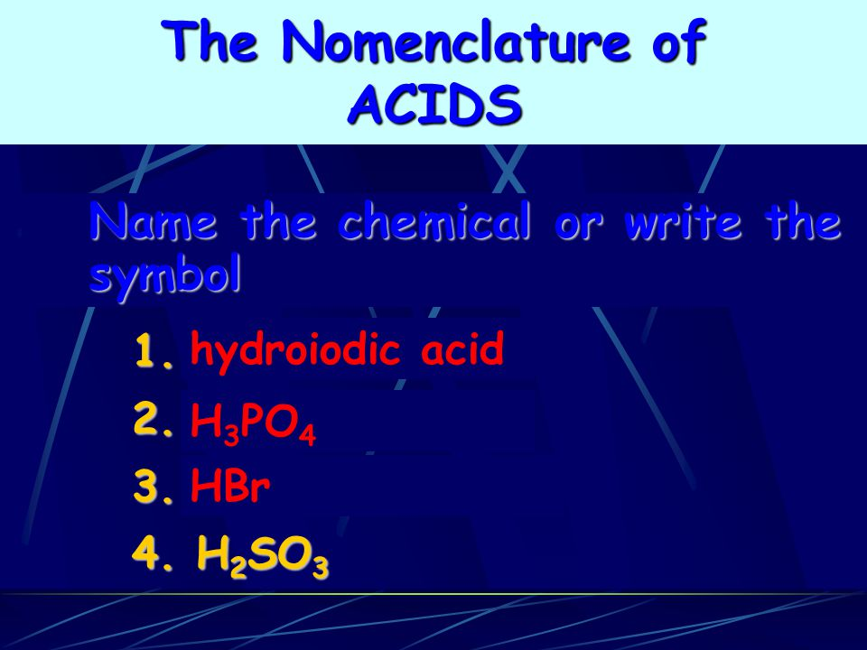 HBr H 3 PO 4 hydroiodic acid 1.2.3. 4. H 2 SO 3 Name the chemical or write the symbol The Nomenclature of ACIDS