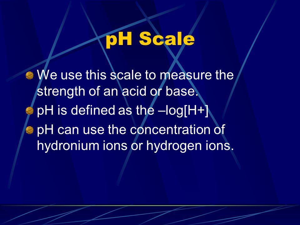 pH Scale We use this scale to measure the strength of an acid or base. pH is defined as the –log[H+] pH can use the concentration of hydronium ions or
